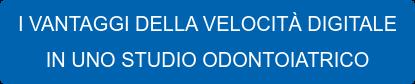 I VANTAGGI DELLA VELOCITÀ DIGITALE IN UNO STUDIO ODONTOIATRICO