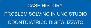 CASE HISTORY: PROBLEM SOLVING IN UNO STUDIO ODONTOIATRICO DIGITALIZZATO