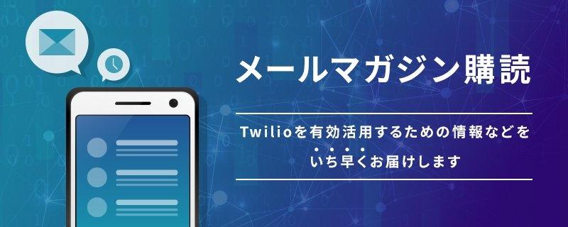 メールマガジン購読 Twilioを有効活用するための情報などをいち早くお届けします
