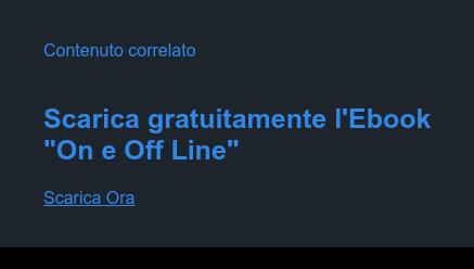 """Contenuto correlato   Scarica gratuitamente l'Ebook  """"On e Off Line""""  Scarica Ora"""