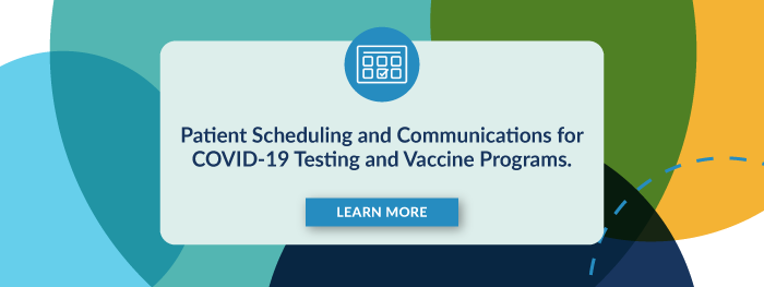 Patient Scheduling and Communications for COVID-19 Testing and Vaccine Programs. Learn More.