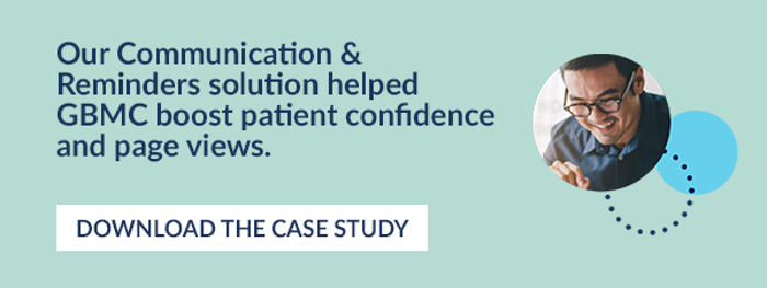 Our Communication & Reminders solution helped GBMC boost patient confidence and page views.  DOWNLOAD THE CASE STUDY.