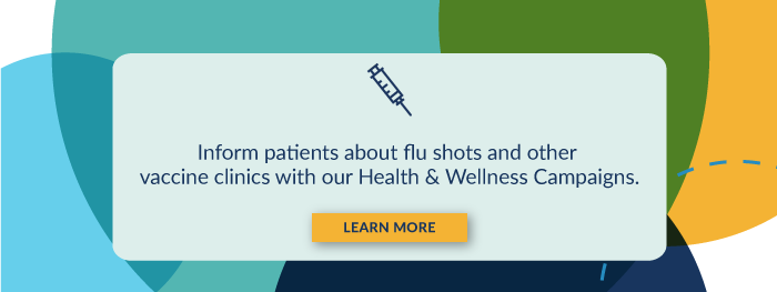 Inform patients about flu shots and other vaccine clinics with our Health & Wellness Campaigns. Learn More.