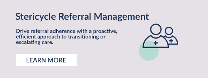 Stericycle Referral Management. Drive referral adherence with a proactive, efficient approach to transitioning or escalating care.