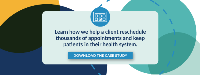 Learn how we help a client reschedule thousands of appointments and keep patients in their health system. Download The Case Study.