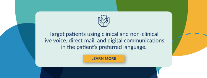 Target patients using clinical and non-clinical live voice, direct mail, and digital communications in the patient's preferred language. Learn More.