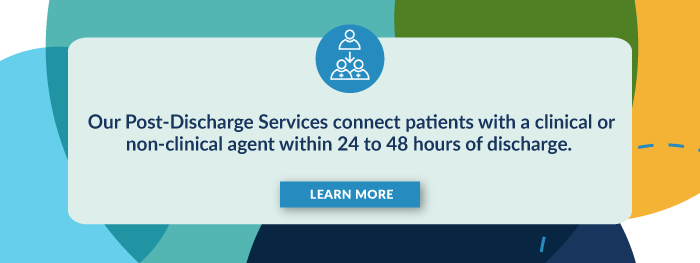 Our Post-Discharge Services connect patients with a clinical or non-clinical agent within 24 to 48 hours of discharge. Learn More.