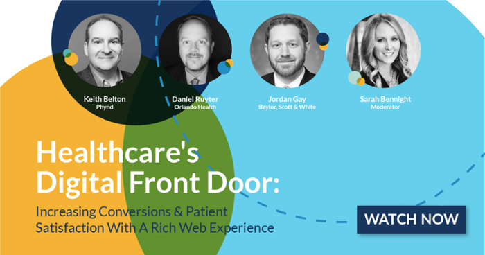 Healthcare's Digital Front Door: Increasing Conversions & Patient Satisfaction With A Rich Web Experience. Webinar: Wednesday, April 28 at 2PM ET. Watch Now.  Keith Belton (Phynd) Daniel Ruyter (Orlando Health) Jordan Gay (Baylor, Scott & White) Sarah Bennight (Moderator)