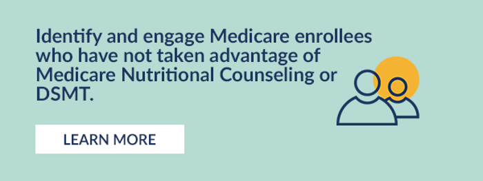 Identify and engage Medicare enrollees who have not taken advantage of Medicare Nutritional Counseling or DSMT. Learn More.