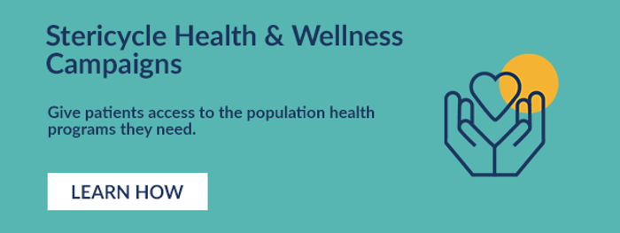 Stericycle Health & Wellness Campaigns.  Give patients access to the population health programs they need. Learn How.