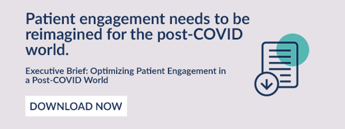 Patient engagement needs to be reimagined for the post-COVID world. 		Executive Brief: Optimizing Patient Engagement in a Post-COVID World [DOWNLOAD NOW]