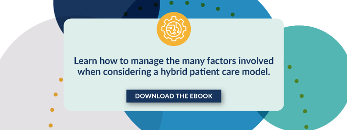 Learn how to manage the many factors involved when considering a hybrid patient care model. Download the eBook.
