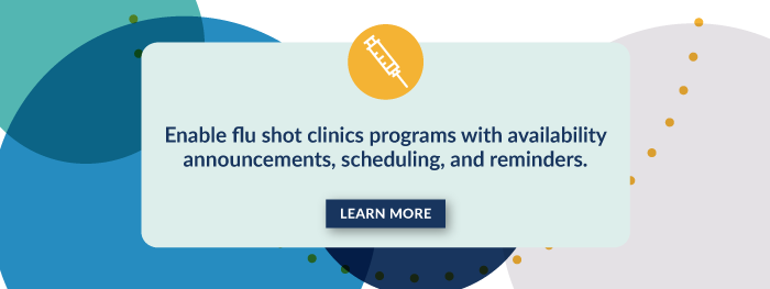 Enable flu shot clinics programs with availability announcements, scheduling, and reminders. Learn More