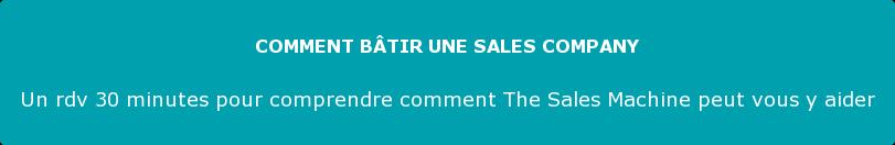 COMMENT BÂTIR UNE SALES COMPANY  Un rdv 30 minutes pour comprendre comment The Sales Machine peut vous y aider