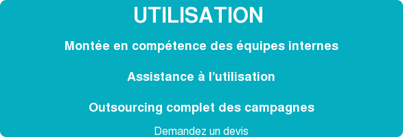 UTILISATION Montée en compétence des équipes internes Assistance à l'utilisation Outsourcing complet des campagnes  Cliquez pour connaitre nos tarifs