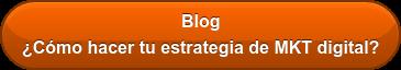 Blog ¿Cómo hacer tu estrategia de MKT digital?