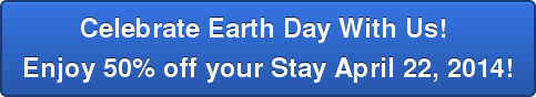 Celebrate Earth Day With Us!  Enjoy 50% off your Stay April 22, 2014!