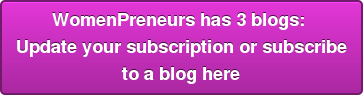 WomenPreneurs has 3 blogs:  Update your subscription or subscribe  to a blog here