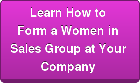 Learn How to  Form a Women in   Sales Group at Your  Company