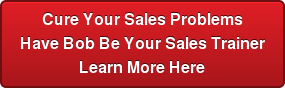 Cure Your Sales Problems Have Bob Be Your Sales Trainer Learn More Here