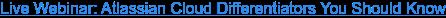 Live Webinar: Atlassian Cloud Differentiators You Should Know