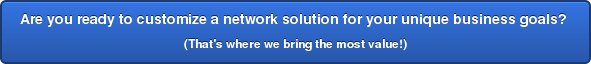 Are you ready to customize a network solution for your unique business goals? (That's where we bring the most value!)