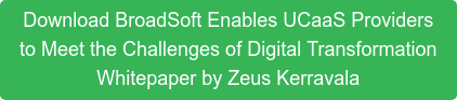 Download BroadSoft Enables UCaaS Providers  to Meet the Challenges of Digital Transformation  Whitepaper by Zeus Kerravala