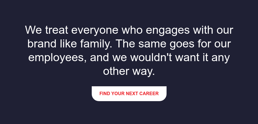 We treat everyone who engages with our brand like family. The same goes for  our employees, and we wouldn't want it any other way. Find Your Next Career