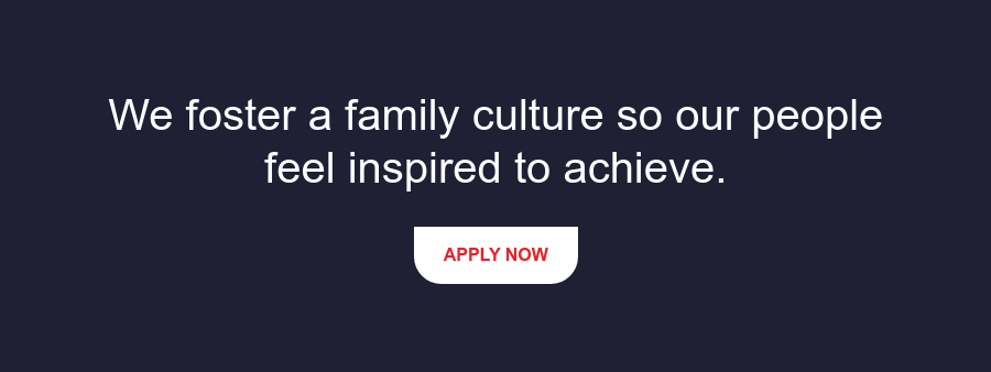 We foster a family culture so our people feel inspired to achieve. Apply Now