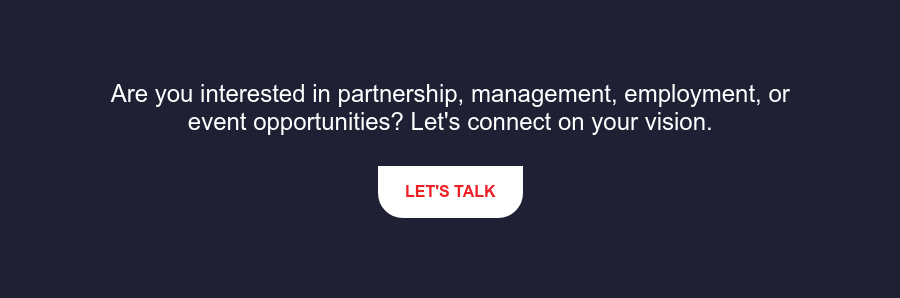 Are you interested in partnership, management, employment, or event  opportunities? Let's connect on your vision. Let's Talk