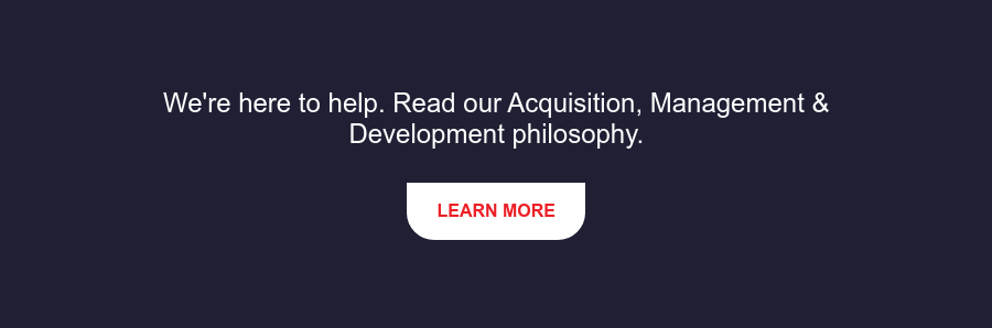 We're here to help. Read our Acquisition, Management & Development philosophy. Learn More