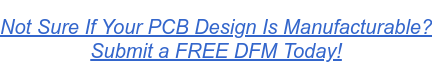 Not Sure If Your PCB Design Is Manufacturable? Submit a FREE DFM Today!