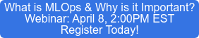 What is MLOps & Why is it Important? Webinar: April 8, 2:00PM EST Register Today!