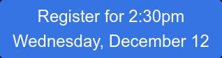 Register for 2:30pm Wednesday, December 12