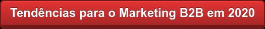 Tendências para o Marketing B2B em 2020
