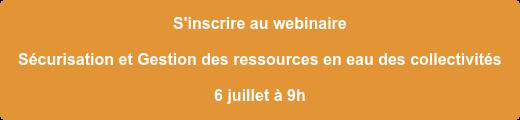 S'inscrire au webinaire  Sécurisation et Gestion des ressources en eau des collectivités 6 juillet à 9h