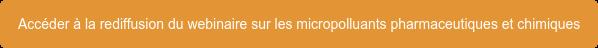 Accéder à la rediffusion du webinaire sur les micropolluants pharmaceutiques et  chimiques