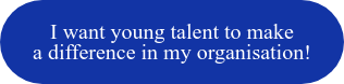 I want young talent to make  a difference in my organisation!