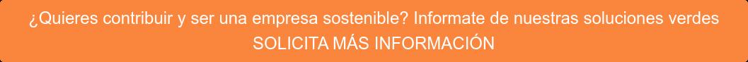 ¿Quieres contribuir y ser una empresa sostenible? Informate de nuestras  soluciones verdes SOLICITA MÁS INFORMACIÓN