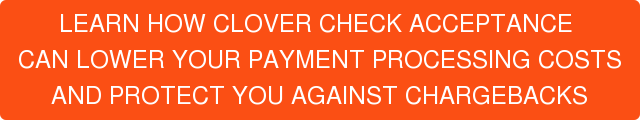 LEARN HOW CLOVER CHECK ACCEPTANCE  CAN LOWER YOUR PAYMENT PROCESSING COSTS AND PROTECT YOU AGAINST CHARGEBACKS