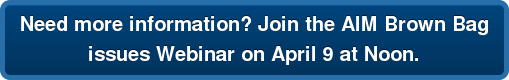 Need more information? Join the AIM Brown Bag issues Webinar on April 9 at Noon.
