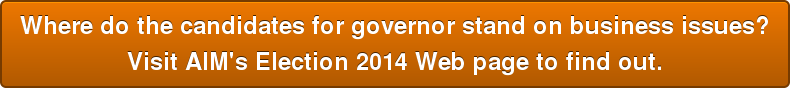 Where do the candidates for governor stand on business issues?  Visit AIM's Election 2014 Web page to find out.
