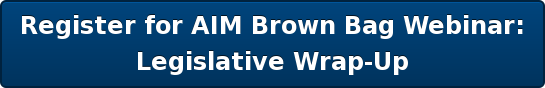 Register for AIM Brown Bag Webinar:   Legislative Wrap-Up