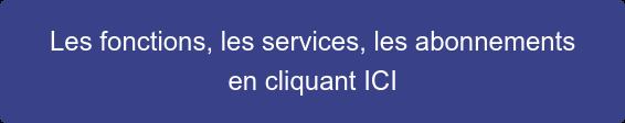 Les fonctions, les services, les abonnements  en cliquant ICI