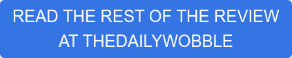 READ THE REST OF THE REVIEW  AT THEDAILYWOBBLE