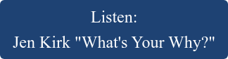 """Listen:   Jen Kirk """"What's Your Why?"""""""
