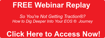FREE Webinar Replay   So You're Not Getting Traction? How to Dig Deeper Into Your EOS Journey    Click Here to Access Now!