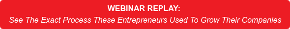 WEBINAR REPLAY: See The Exact Process These Entrepreneurs Used To Grow Their Companies