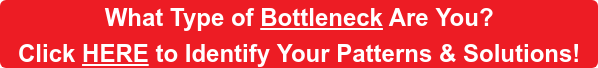 What Type of Bottleneck Are You?  Click HERE to Identify Your Patterns & Solutions!