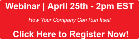 Webinar | April 25th - 2pmEST  How Your Company Can Run Itself   Click Here to Register Now!